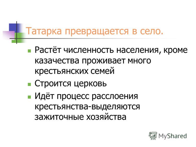 Татарка превращается в село. Растёт численность населения, кроме казачества проживает много крестьянских семей Строится церковь Идёт процесс расслоения крестьянства-выделяются зажиточные хозяйства