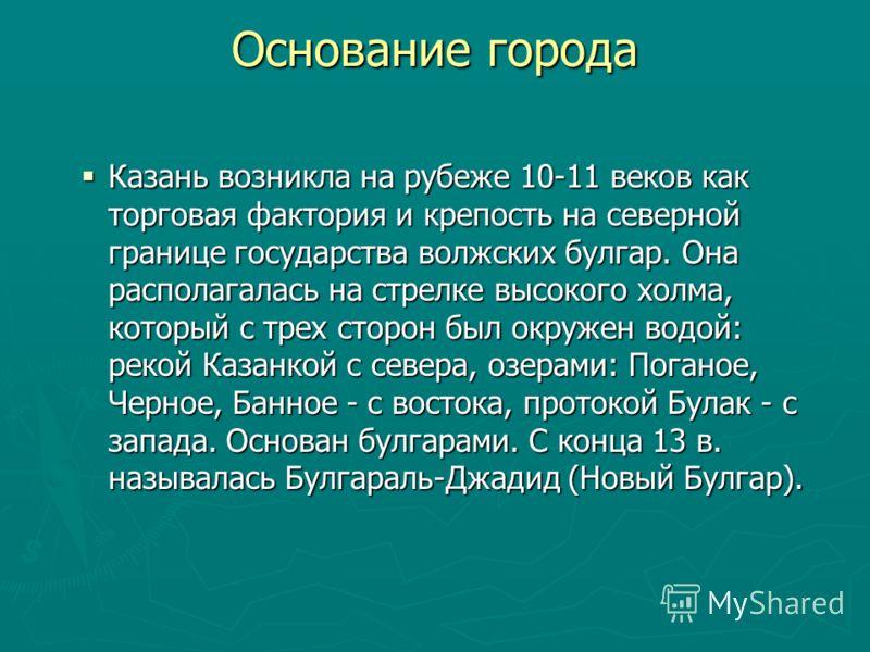 Основание города Казань возникла на рубеже 10-11 веков как торговая фактория и крепость на северной границе государства волжских булгар. Она располагалась на стрелке высокого холма, который с трех сторон был окружен водой: рекой Казанкой с севера, оз