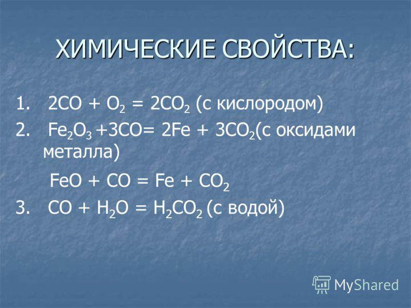 ХИМИЧЕСКИЕ СВОЙСТВА: 1. 2СО + О 2 = 2СO 2 (с кислородом) 2. Fe 2 O 3 +3CO= 2Fe + 3CO 2 (с оксидами металла) FeO + CO = Fe + CO 2 3. CO + H 2 O = H 2 CO 2 (c водой)