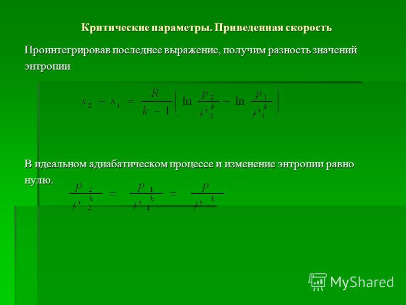 Критические параметры. Приведенная скорость Проинтегрировав последнее выражение, получим разность значений энтропии В идеальном адиабатическом процессе и изменение энтропии равно нулю.