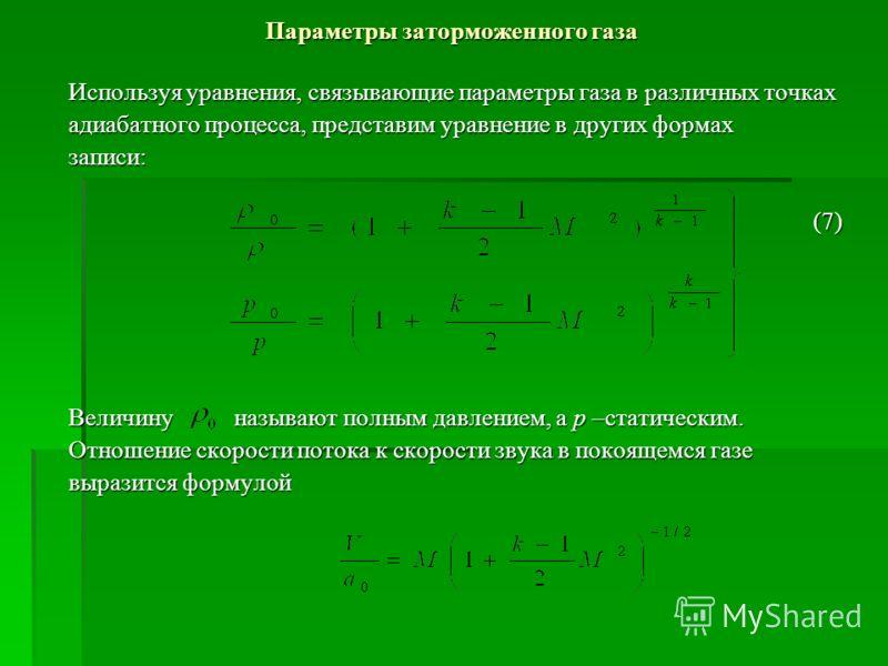 Параметры заторможенного газа Используя уравнения, связывающие параметры газа в различных точках адиабатного процесса, представим уравнение в других формах записи: (7) (7) Величину называют полным давлением, а р –статическим. Отношение скорости поток