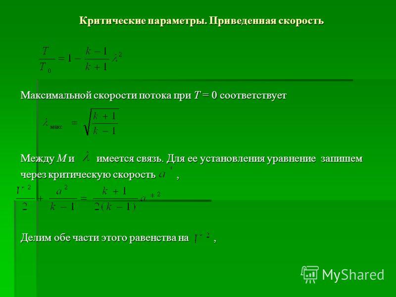 Критические параметры. Приведенная скорость Максимальной скорости потока при Т = 0 соответствует Между М и имеется связь. Для ее установления уравнение запишем через критическую скорость, Делим обе части этого равенства на,