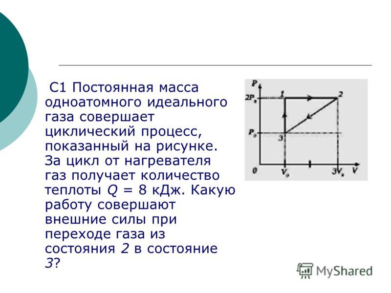 С1 Постоянная масса одноатомного идеального газа совершает циклический процесс, показанный на рисунке. За цикл от нагревателя газ получает количество теплоты Q = 8 кДж. Какую работу совершают внешние силы при переходе газа из состояния 2 в состояние