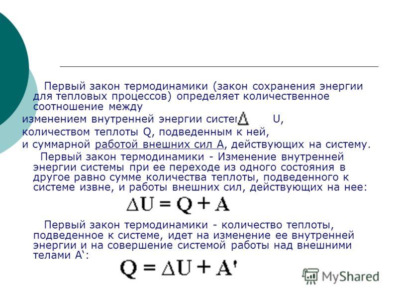 Первый закон термодинамики (закон сохранения энергии для тепловых процессов) определяет количественное соотношение между изменением внутренней энергии системы U, количеством теплоты Q, подведенным к ней, и суммарной работой внешних сил A, действующих