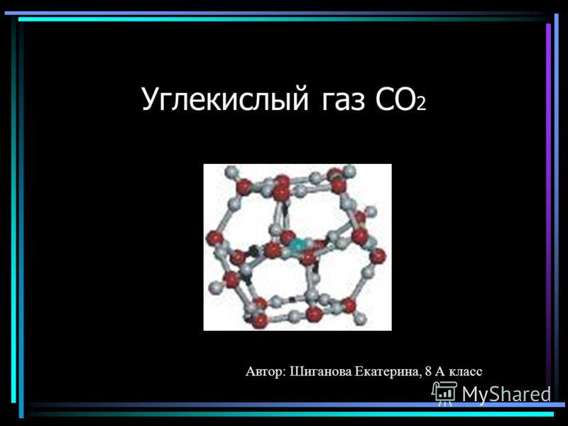 Углекислый газ СО 2 Автор: Шиганова Екатерина, 8 А класс
