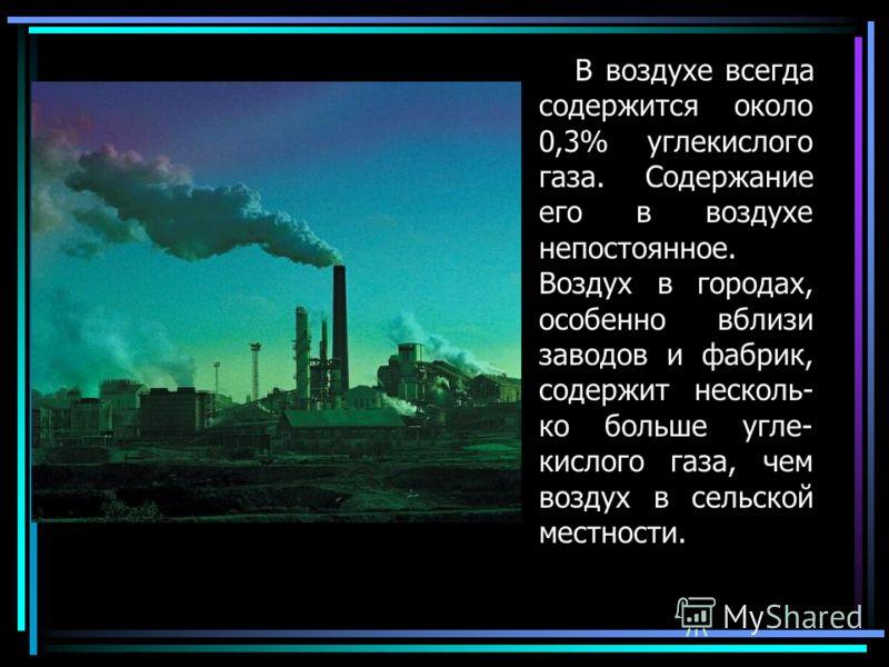 В воздухе всегда содержится около 0,3% углекислого газа. Содержание его в воздухе непостоянное. Воздух в городах, особенно вблизи заводов и фабрик, содержит несколь- ко больше угле- кислого газа, чем воздух в сельской местности.