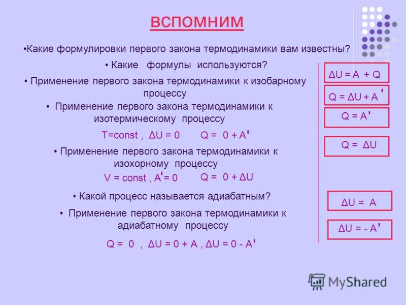 вспомним Какие формулировки первого закона термодинамики вам известны? Какие формулы используются? ΔUΔU= A+ Q Q =ΔUΔU + A Применение первого закона термодинамики к изобарному процессу Применение первого закона термодинамики к изотермическому процессу