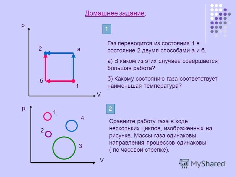 Домашнее задание: р V 1 2 а б Газ переводится из состояния 1 в состояние 2 двумя способами а и б. а) В каком из этих случаев совершается большая работа? б) Какому состоянию газа соответствует наименьшая температура? 1 р V 1 2 3 4 2 Сравните работу га