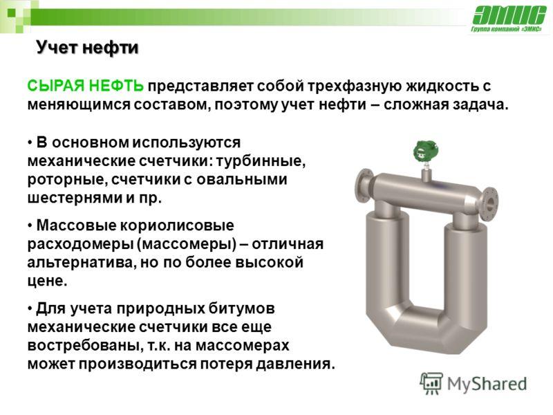 Учет нефти В основном используются механические счетчики: турбинные, роторные, счетчики с овальными шестернями и пр. Массовые кориолисовые расходомеры (массомеры) – отличная альтернатива, но по более высокой цене. Для учета природных битумов механиче