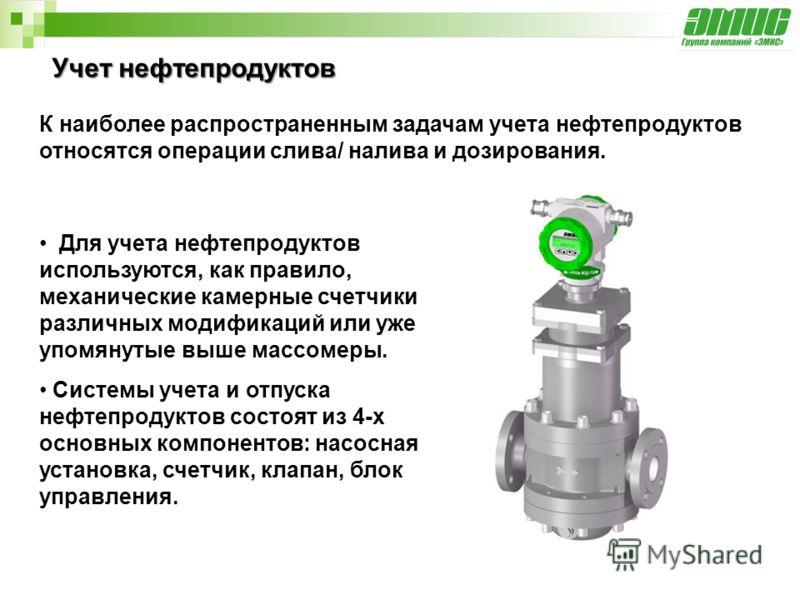 Учет нефтепродуктов Для учета нефтепродуктов используются, как правило, механические камерные счетчики различных модификаций или уже упомянутые выше массомеры. Системы учета и отпуска нефтепродуктов состоят из 4-х основных компонентов: насосная устан