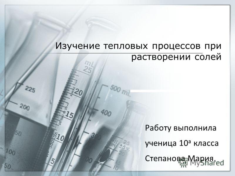 Изучение тепловых процессов при растворении солей Работу выполнила ученица 10 а класса Степанова Мария.