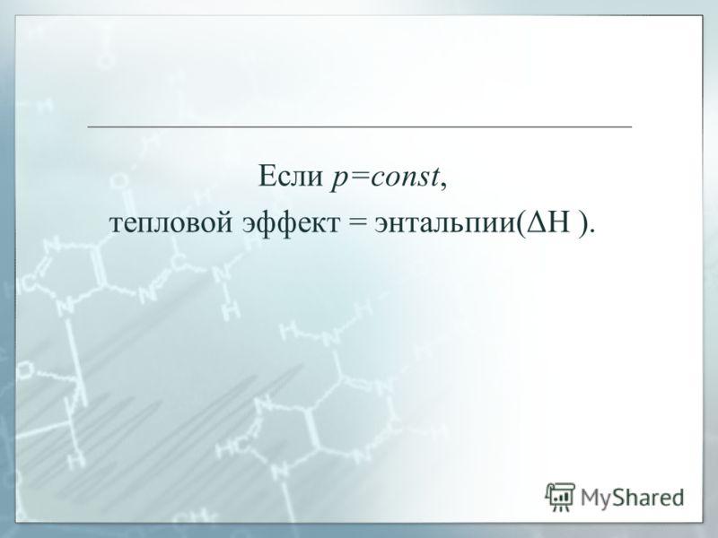 Если p=const, тепловой эффект = энтальпии(ΔΗ ).