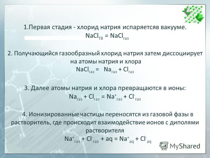 1.Первая стадия - хлорид натрия испаряетсяв вакууме. NaCl ТВ = NaCl газ 2. Получающийся газообразный хлорид натрия затем диссоциирует на атомы натрия и хлора NaCl газ = Na газ + Cl газ 3. Далее атомы натрия и хлора превращаются в ионы: Na газ + Сl га