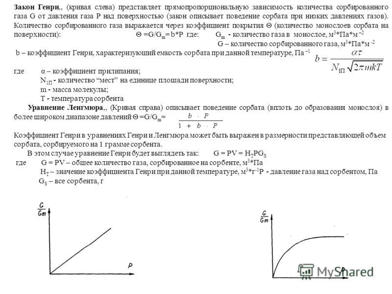 Закон Генри,, (кривая слева) представляет прямопропорциональную зависимость количества сорбированного газа G от давления газа P над поверхностью (закон описывает поведение сорбата при низких давлениях газов). Количество сорбированного газа выражается