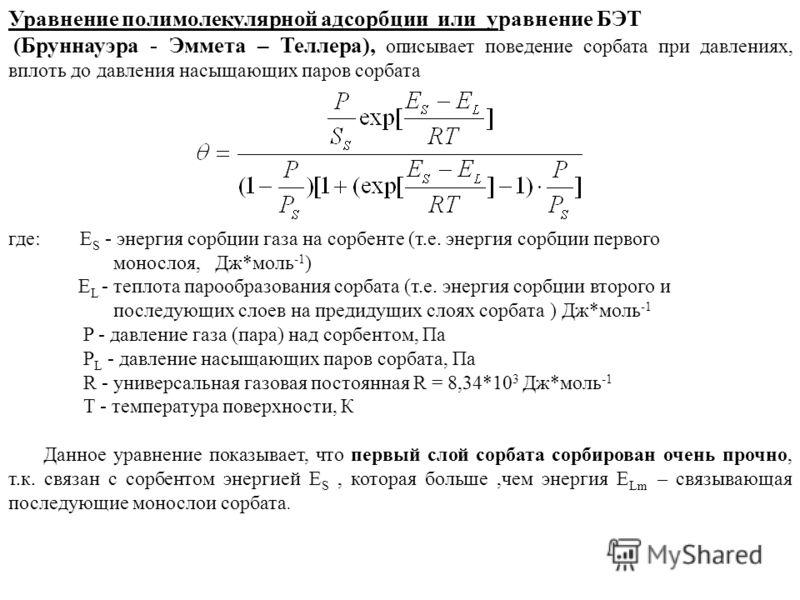Уравнение полимолекулярной адсорбции или уравнение БЭТ (Бруннауэра - Эммета – Теллера), описывает поведение сорбата при давлениях, вплоть до давления насыщающих паров сорбата где: E S - энергия сорбции газа на сорбенте (т.е. энергия сорбции первого м
