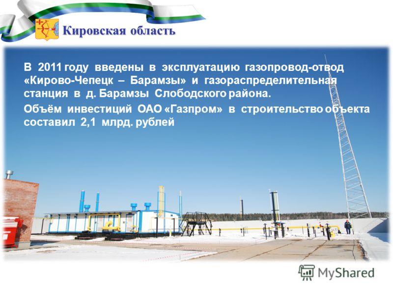 Кировская область В 2011 году введены в эксплуатацию газопровод-отвод «Кирово-Чепецк – Барамзы» и газораспределительная станция в д. Барамзы Слободского района. Объём инвестиций ОАО «Газпром» в строительство объекта составил 2,1 млрд. рублей