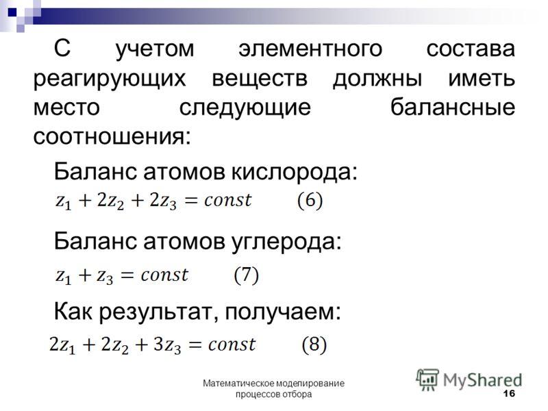 С учетом элементного состава реагирующих веществ должны иметь место следующие балансные соотношения: Баланс атомов кислорода: Баланс атомов углерода: Как результат, получаем: Математическое моделирование процессов отбора 16
