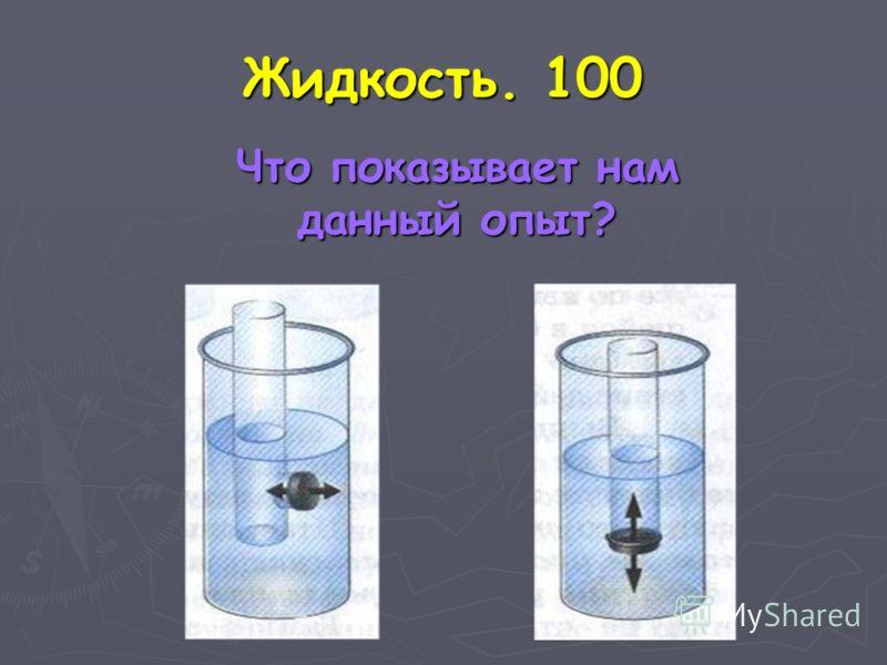 Жидкость. 100 Что показывает нам данный опыт? Что показывает нам данный опыт?