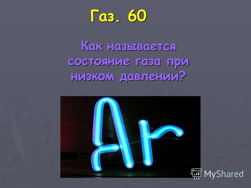 Газ. 60 Как называется состояние газа при низком давлении? Как называется состояние газа при низком давлении?