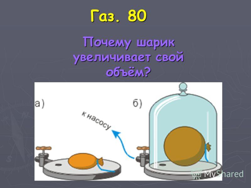 Газ. 80 Почему шарик увеличивает свой объём? Почему шарик увеличивает свой объём?