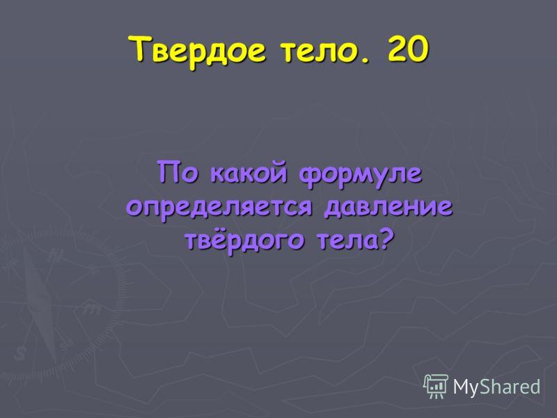 Твердое тело. 20 По какой формуле определяется давление твёрдого тела? По какой формуле определяется давление твёрдого тела?