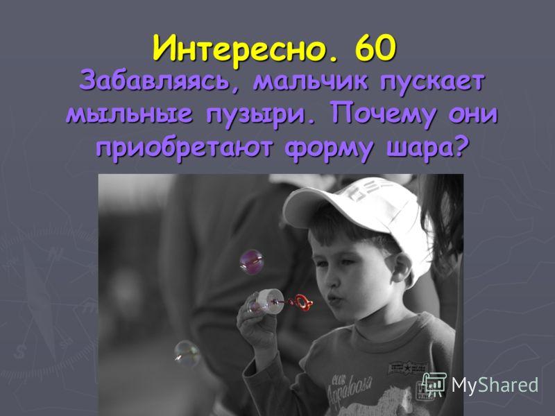 Интересно. 60 Забавляясь, мальчик пускает мыльные пузыри. Почему они приобретают форму шара? Забавляясь, мальчик пускает мыльные пузыри. Почему они приобретают форму шара?