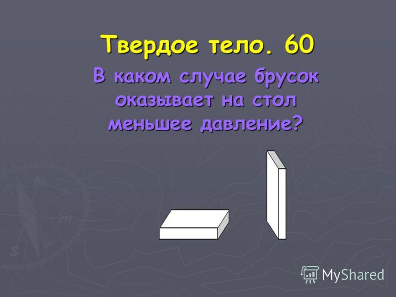 Твердое тело. 60 В каком случае брусок оказывает на стол меньшее давление? В каком случае брусок оказывает на стол меньшее давление?