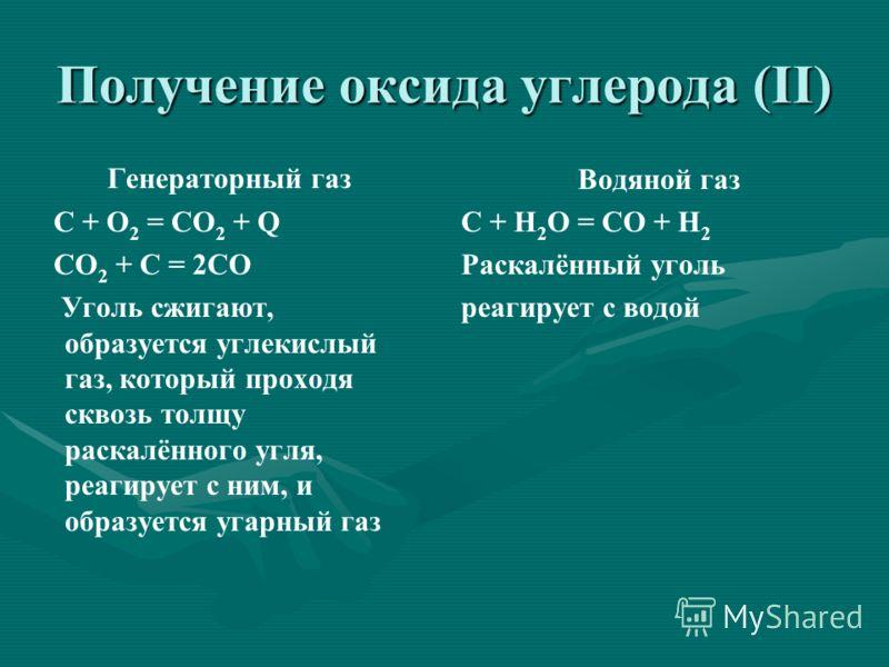 Получение оксида углерода (II) Генераторный газ С + O 2 = СO 2 + Q СO 2 + С = 2СО Уголь сжигают, образуется углекислый газ, который проходя сквозь толщу раскалённого угля, реагирует с ним, и образуется угарный газ Водяной газ С + Н 2 О = СО + Н 2 Рас