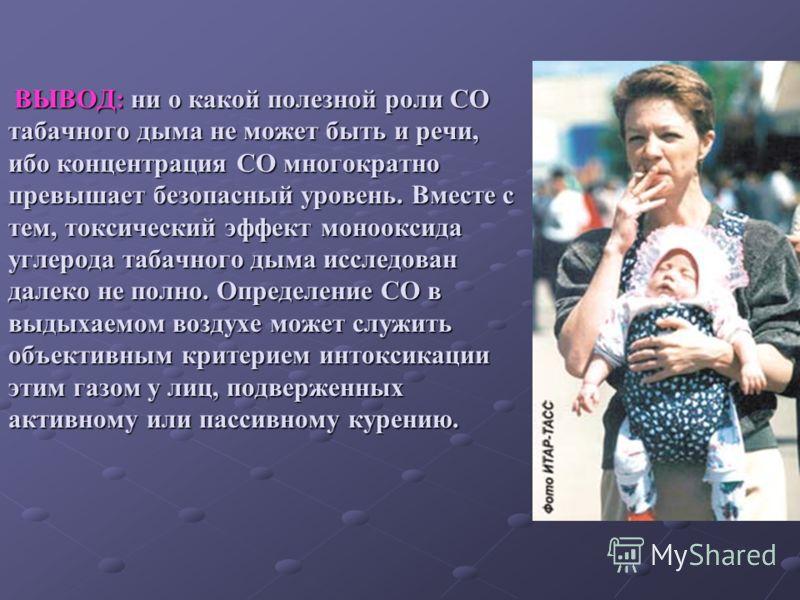 ВЫВОД: ни о какой полезной роли СО табачного дыма не может быть и речи, ибо концентрация СО многократно превышает безопасный уровень. Вместе с тем, токсический эффект монооксида углерода табачного дыма исследован далеко не полно. Определение СО в выд