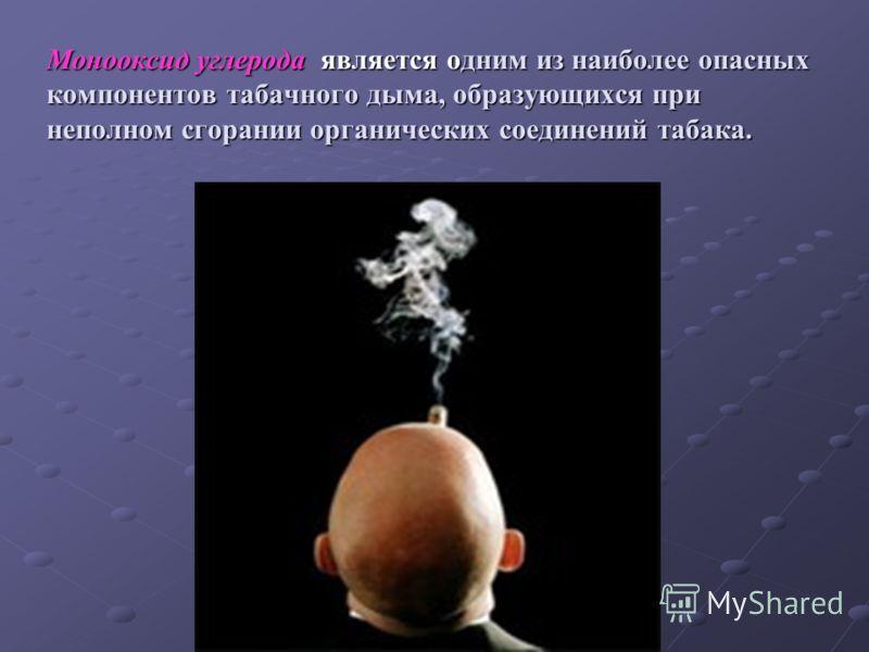 Монооксид углерода является одним из наиболее опасных компонентов табачного дыма, образующихся при неполном сгорании органических соединений табака.