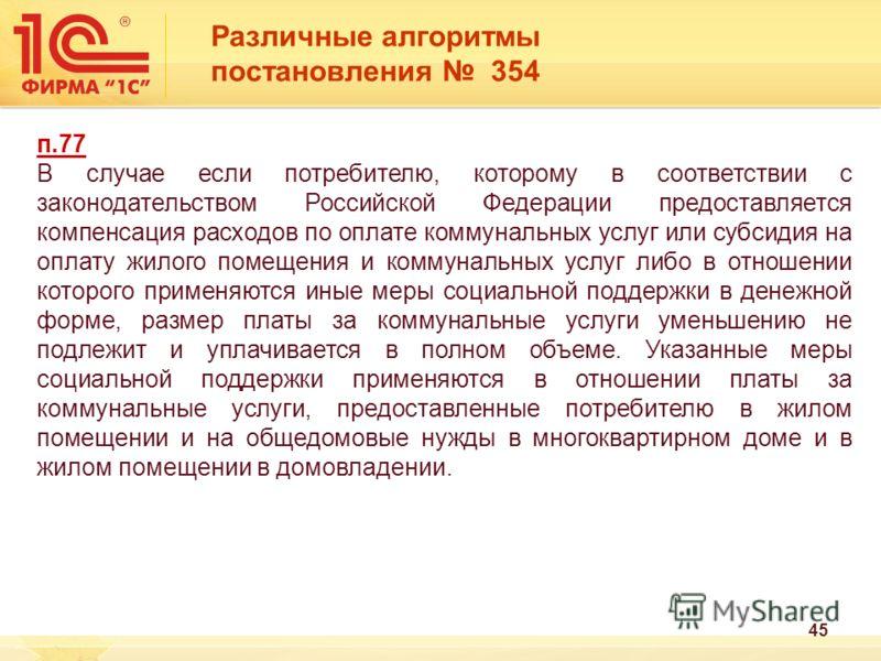 Различные алгоритмы постановления 354 п.77 В случае если потребителю, которому в соответствии с законодательством Российской Федерации предоставляется компенсация расходов по оплате коммунальных услуг или субсидия на оплату жилого помещения и коммуна