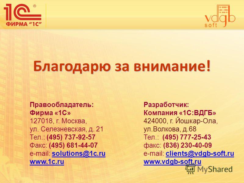 Благодарю за внимание! Правообладатель: Фирма «1С» 127018, г. Москва, ул. Селезневская, д. 21 Тел.: (495) 737-92-57 Факс: (495) 681-44-07 e-mail: solutions@1c.rusolutions@1c.ru www.1c.ru Разработчик: Компания «1С:ВДГБ» 424000, г. Йошкар-Ола, ул.Волко