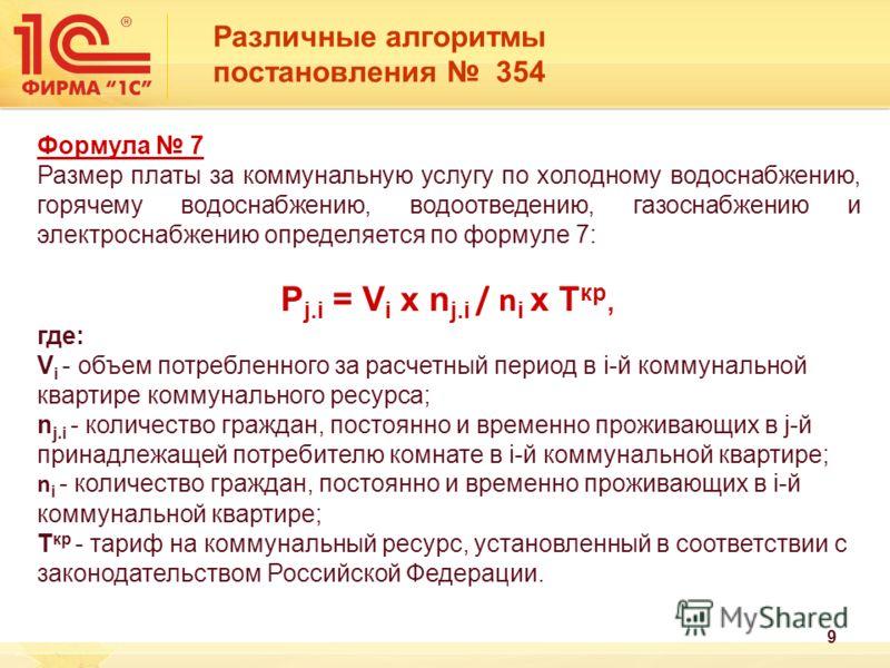 Различные алгоритмы постановления 354 Формула 7 Размер платы за коммунальную услугу по холодному водоснабжению, горячему водоснабжению, водоотведению, газоснабжению и электроснабжению определяется по формуле 7: P j.i = V i x n j.i / n i x T кр, где: