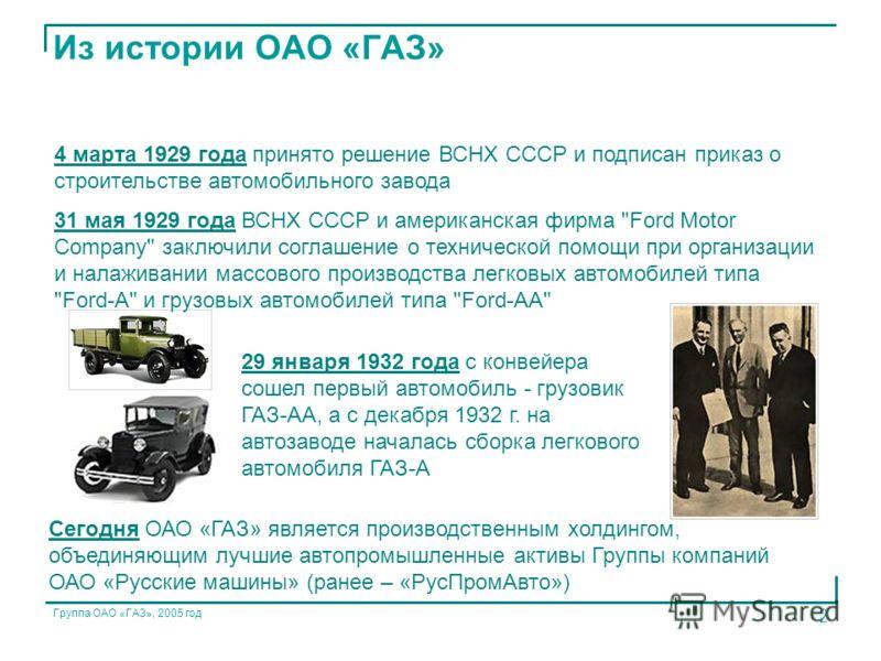 Группа ОАО «ГАЗ», 2005 год 2 29 января 1932 года с конвейера сошел первый автомобиль - грузовик ГАЗ-АА, а с декабря 1932 г. на автозаводе началась сборка легкового автомобиля ГАЗ-А 4 марта 1929 года принято решение ВСНХ СССР и подписан приказ о строи