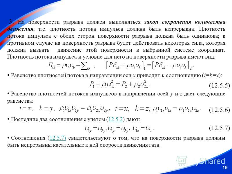 19 3. На поверхности разрыва должен выполняться закон сохранения количества движения, т.е. плотность потока импульса должна быть непрерывна. Плотность потока импульса с обеих сторон поверхности разрыва должна быть одинакова; в противном случае на пов