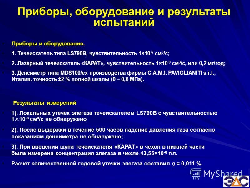 12 Приборы и оборудование. 1. Течеискатель типа LS790B, чувствительность 1×10 -6 см 3 /c; 2. Лазерный течеискатель «КАРАТ», чувствительность 1×10 -9 см 3 /с, или 0,2 мг/год; 3. Денсиметр типа MDS100/ex производства фирмы C.A.M.I. PAVIGLIANITI s.r.l.,