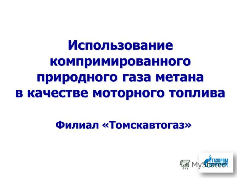 Использование компримированного природного газа метана в качестве моторного топлива Филиал «Томскавтогаз»