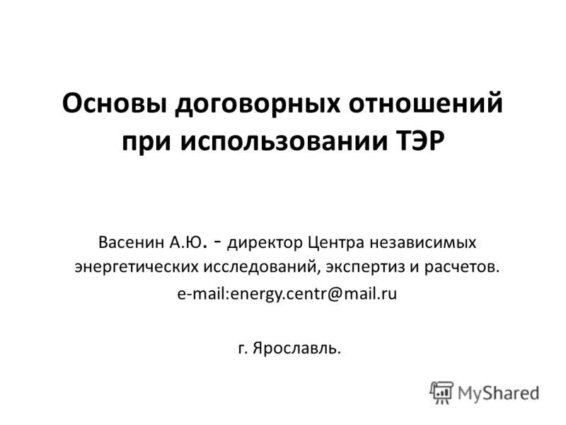 Основы договорных отношений при использовании ТЭР Васенин А.Ю. - директор Центра независимых энергетических исследований, экспертиз и расчетов. e-mail:energy.centr@mail.ru г. Ярославль.