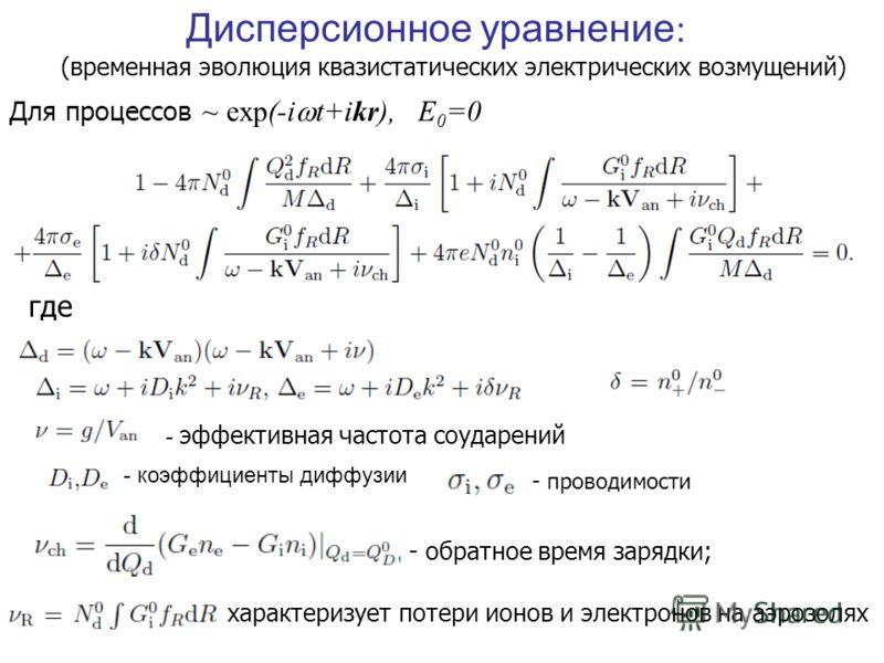 Дисперсионное уравнение : Для процессов ~ exp(-i t+ikr), E 0 =0 где - характеризует потери ионов и электронов на аэрозолях - обратное время зарядки; - эффективная частота соударений - коэффициенты диффузии (временная эволюция квазистатических электри