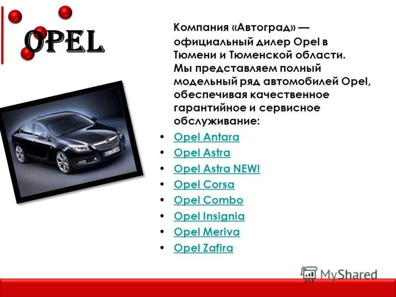 Opel Компания «Автоград» официальный дилер Opel в Тюмени и Тюменской области. Мы представляем полный модельный ряд автомобилей Opel, обеспечивая качественное гарантийное и сервисное обслуживание: Opel Antara Opel Astra Opel Astra NEW! Opel Corsa Opel