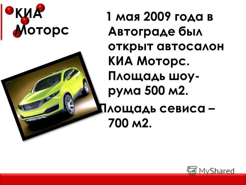 КИА Моторс 1 мая 2009 года в Автограде был открыт автосалон КИА Моторс. Площадь шоу- рума 500 м2. Площадь севиса – 700 м2.