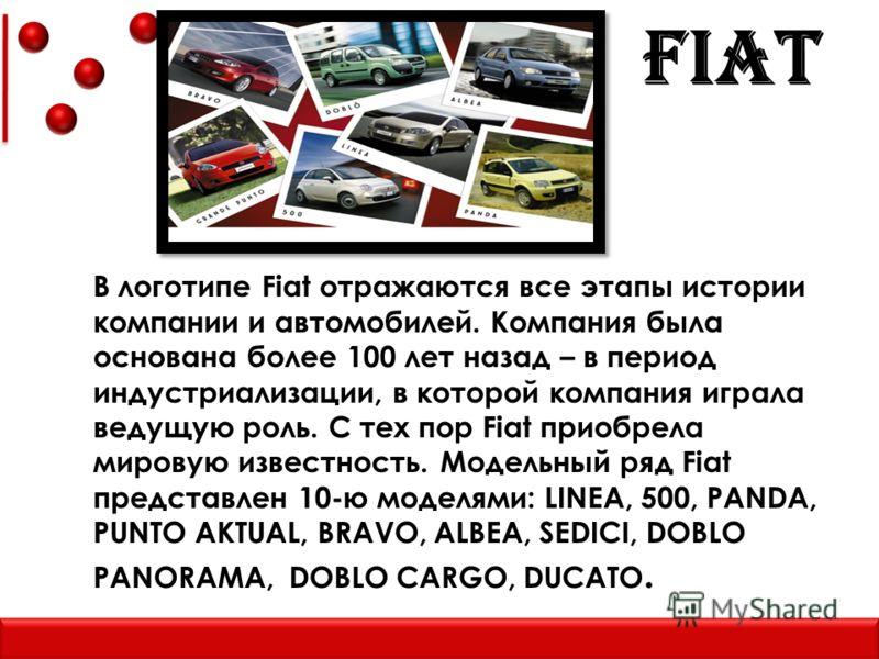FIAT В логотипе Fiat отражаются все этапы истории компании и автомобилей. Компания была основана более 100 лет назад – в период индустриализации, в которой компания играла ведущую роль. С тех пор Fiat приобрела мировую известность. Модельный ряд Fiat