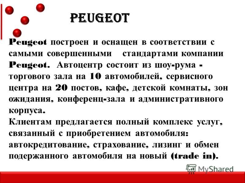 Peugeot построен и оснащен в соответствии с самыми совершенными стандартами компании Peugeot. Автоцентр состоит из шоу - рума - торгового зала на 10 автомобилей, сервисного центра на 20 постов, кафе, детской комнаты, зон ожидания, конференц - зала и