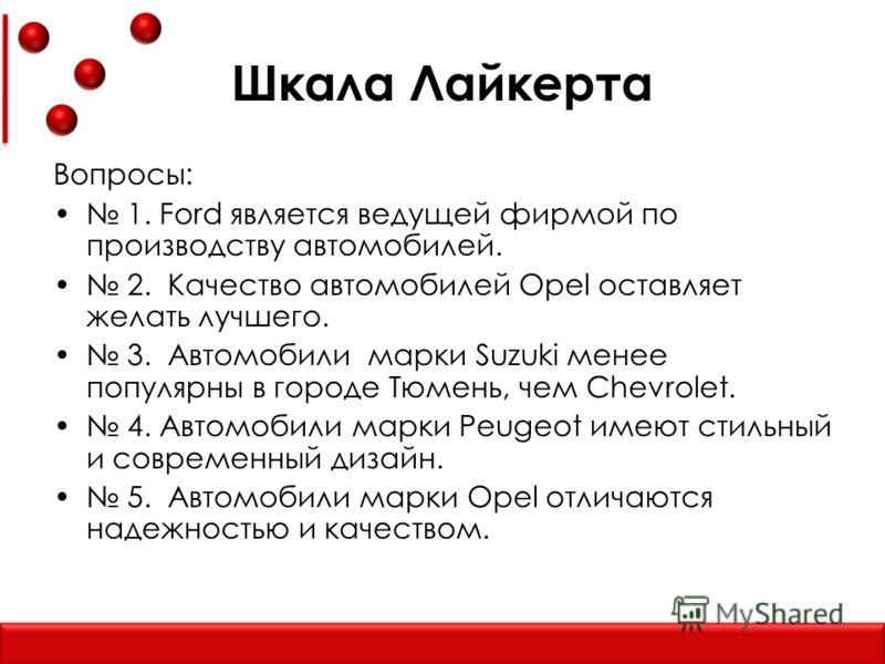 Шкала Лайкерта Вопросы: 1. Ford является ведущей фирмой по производству автомобилей. 2. Качество автомобилей Opel оставляет желать лучшего. 3. Автомобили марки Suzuki менее популярны в городе Тюмень, чем Chevrolet. 4. Автомобили марки Peugeot имеют с