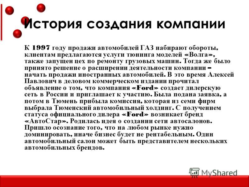 История создания компании К 1997 году продажи автомобилей ГАЗ набирают обороты, клиентам предлагаются услуги тюнинга моделей « Волга », также запущен цех по ремонту грузовых машин. Тогда же было принято решение о расширении деятельности компании – на