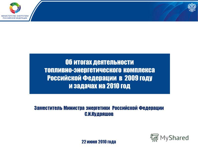 Об итогах деятельности топливно-энергетического комплекса Российской Федерации в 2009 году и задачах на 2010 год Заместитель Министра энергетики Российской Федерации С.И.Кудряшов 22 июня 2010 года