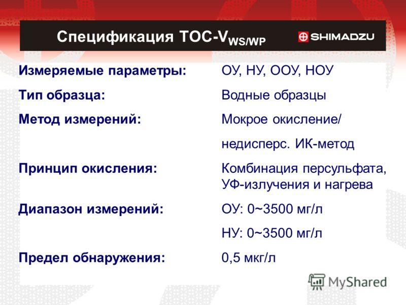 Спецификация TOC-V WS/WP Измеряемые параметры:ОУ, НУ, ООУ, НОУ Тип образца:Водные образцы Метод измерений:Мокрое окисление/ недисперс. ИК-метод Принцип окисления:Комбинация персульфата, УФ-излучения и нагрева Диапазон измерений:ОУ: 0~3500 мг/л НУ: 0~