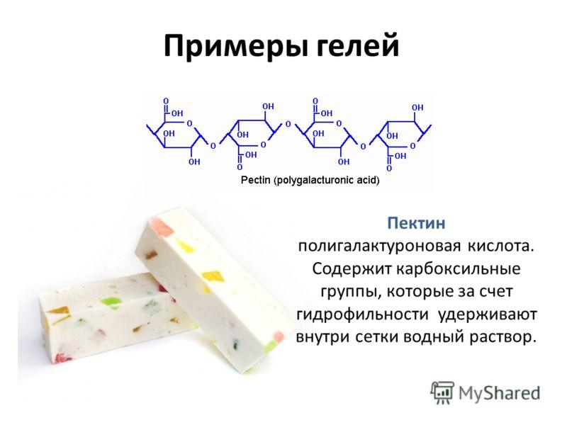 Примеры гелей Пектин полигалактуроновая кислота. Содержит карбоксильные группы, которые за счет гидрофильности удерживают внутри сетки водный раствор.