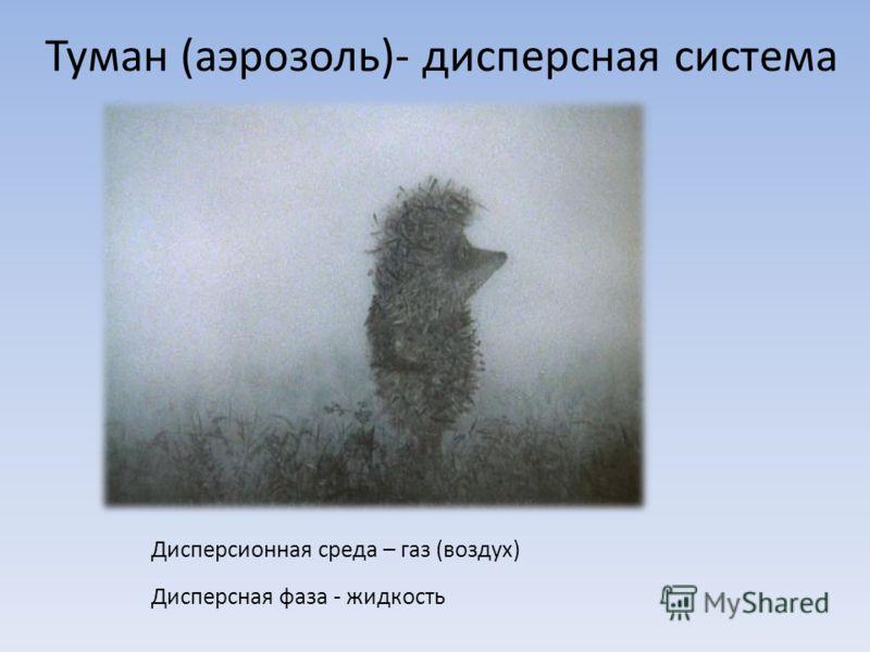 Туман (аэрозоль)- дисперсная система Дисперсионная среда – газ (воздух) Дисперсная фаза - жидкость