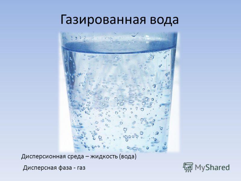 Газированная вода Дисперсионная среда – жидкость (вода) Дисперсная фаза - газ